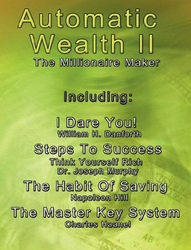 Automatic Wealth II: The Millionaire Maker - Including:The Master Key System,The Habit Of Saving,Steps To Success:Think  Yourself  Rich,I  Dare You! (Automatic Wealth) by Napoleon Hill